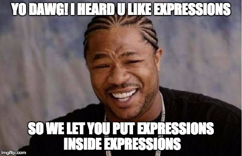Yo dawg! I heard u like expressions! So we let you put expressions inside expressions!